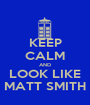 KEEP CALM AND LOOK LIKE MATT SMITH - Personalised Poster A1 size
