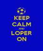 KEEP CALM AND LOPER ON - Personalised Poster A1 size