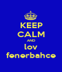 KEEP CALM AND lov fenerbahce - Personalised Poster A1 size