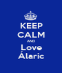 KEEP CALM AND Love Álaric - Personalised Poster A1 size
