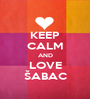KEEP CALM AND LOVE ŠABAC - Personalised Poster A1 size