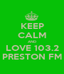 KEEP CALM AND LOVE 103.2 PRESTON FM - Personalised Poster A1 size