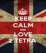 KEEP CALM AND LOVE 2 TETRA  - Personalised Poster A1 size