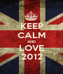 KEEP CALM AND LOVE 2012 - Personalised Poster A1 size