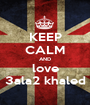 KEEP CALM AND love 3ala2 khaled - Personalised Poster A1 size