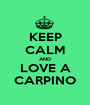 KEEP CALM AND LOVE A CARPINO - Personalised Poster A1 size