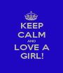 KEEP CALM AND LOVE A GIRL! - Personalised Poster A1 size