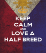 KEEP CALM AND LOVE A HALF BREED - Personalised Poster A1 size