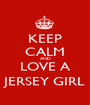 KEEP CALM AND LOVE A JERSEY GIRL - Personalised Poster A1 size