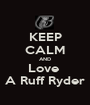 KEEP CALM AND Love  A Ruff Ryder - Personalised Poster A1 size
