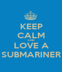 KEEP CALM AND LOVE A SUBMARINER - Personalised Poster A1 size