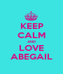 KEEP CALM AND LOVE ABEGAIL - Personalised Poster A1 size