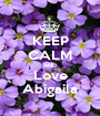KEEP CALM AND Love Abigaila - Personalised Poster A1 size