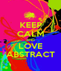 KEEP CALM AND LOVE ABSTRACT - Personalised Poster A1 size
