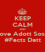 KEEP CALM AND Love Adott Sosa  #Facts Datt - Personalised Poster A1 size