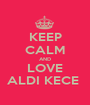KEEP CALM AND LOVE ALDI KECE  - Personalised Poster A1 size