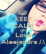 KEEP CALM AND Love Aleejandra /.\ - Personalised Poster A1 size