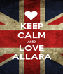 KEEP CALM AND LOVE ALLARA - Personalised Poster A1 size