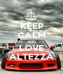 KEEP CALM AND LOVE ALTEZZA - Personalised Poster A1 size