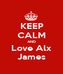 KEEP CALM AND Love Alx James - Personalised Poster A1 size