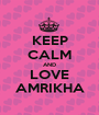 KEEP CALM AND LOVE AMRIKHA - Personalised Poster A1 size