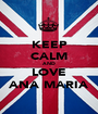 KEEP CALM AND LOVE ANA MARIA - Personalised Poster A1 size