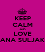 KEEP CALM AND LOVE ANA SULJAK - Personalised Poster A1 size