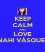 KEEP CALM AND LOVE ANAHI VÁSQUEZ   - Personalised Poster A1 size