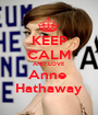 KEEP CALM AND LOVE Anne  Hathaway - Personalised Poster A1 size