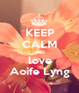 KEEP CALM AND love Aoife Lyng - Personalised Poster A1 size