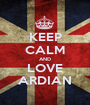 KEEP CALM AND LOVE ARDIAN - Personalised Poster A1 size