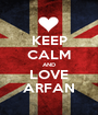 KEEP CALM AND LOVE ARFAN - Personalised Poster A1 size