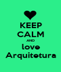 KEEP CALM AND love Arquitetura - Personalised Poster A1 size