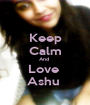 Keep Calm And  Love  Ashu  - Personalised Poster A1 size