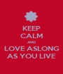 KEEP CALM AND LOVE ASLONG AS YOU LIVE - Personalised Poster A1 size