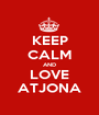KEEP CALM AND LOVE ATJONA - Personalised Poster A1 size