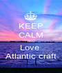 KEEP CALM AND Love  Atlantic craft - Personalised Poster A1 size