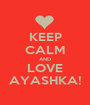 KEEP CALM AND LOVE AYASHKA! - Personalised Poster A1 size