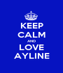 KEEP CALM AND LOVE AYLINE - Personalised Poster A1 size