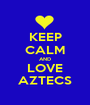KEEP CALM AND LOVE AZTECS - Personalised Poster A1 size