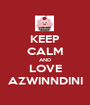 KEEP CALM AND LOVE AZWINNDINI - Personalised Poster A1 size
