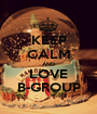 KEEP CALM AND LOVE B-GROUP - Personalised Poster A1 size