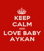 KEEP CALM AND LOVE BABY AYKAN - Personalised Poster A1 size