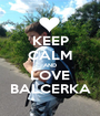KEEP CALM AND LOVE BALCERKA - Personalised Poster A1 size