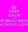 KEEP CALM AND LOVE BEAU BROOKS COZ HE WILL ALWAYS LOVE YOU BACK<3 - Personalised Poster A1 size