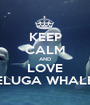 KEEP CALM AND LOVE BELUGA WHALES - Personalised Poster A1 size