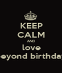 KEEP CALM AND love beyond birthday - Personalised Poster A1 size