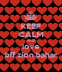 KEEP CALM AND love bff zion bahar - Personalised Poster A1 size