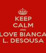 KEEP CALM AND LOVE BIANCA L. DESOUSA - Personalised Poster A1 size