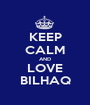 KEEP CALM AND LOVE BILHAQ - Personalised Poster A1 size